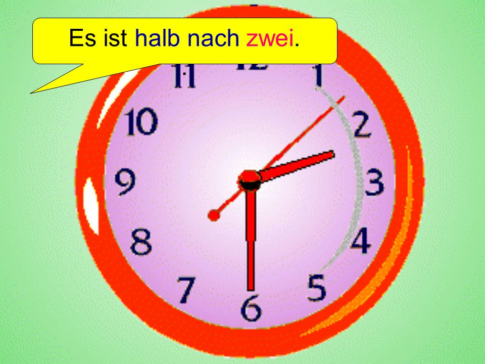 Es ist halb nach zwei. .