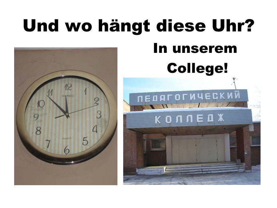 Und wo hängt diese Uhr In unserem College!