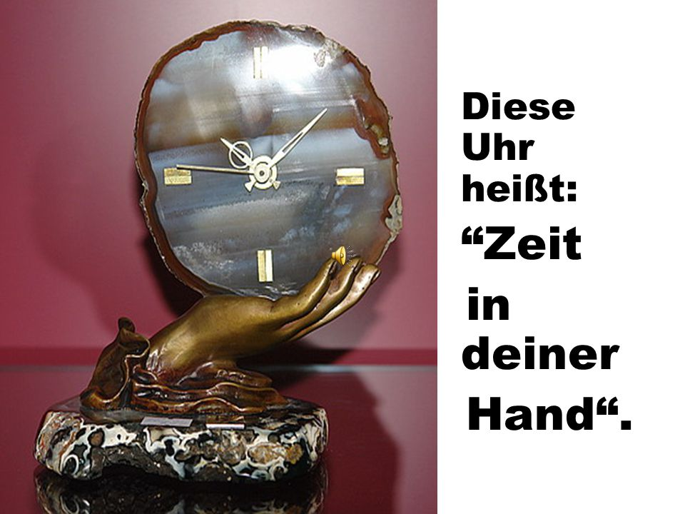 Diese Uhr heißt: Zeit in deiner Hand .
