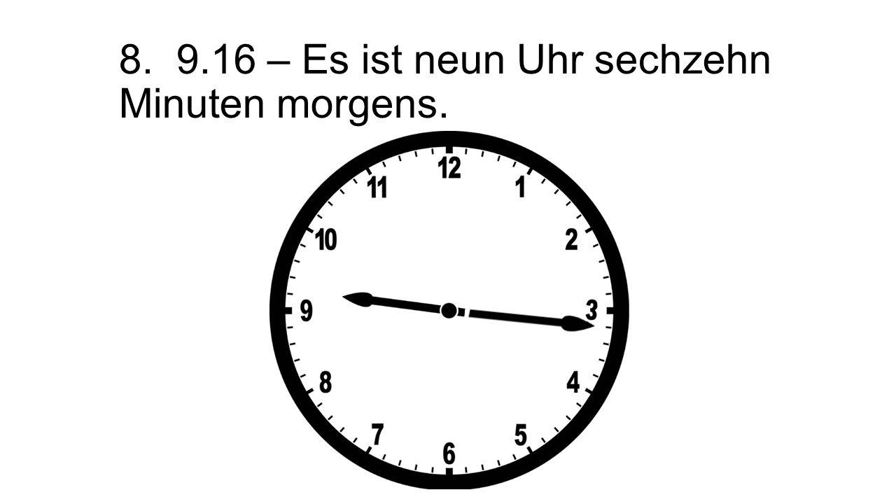 8. 9.16 – Es ist neun Uhr sechzehn Minuten morgens.