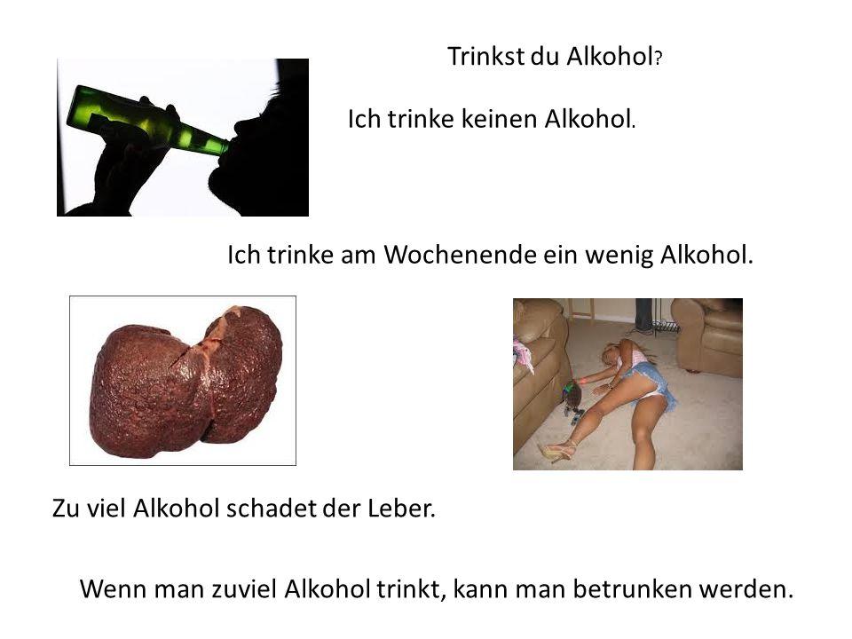 Trinkst du Alkohol Ich trinke keinen Alkohol. Ich trinke am Wochenende ein wenig Alkohol. Zu viel Alkohol schadet der Leber.