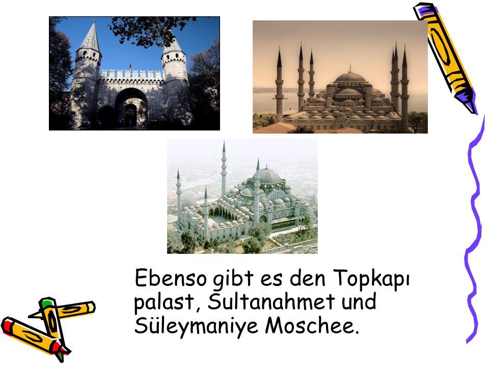 Ebenso gibt es den Topkapı palast, Sultanahmet und Süleymaniye Moschee.
