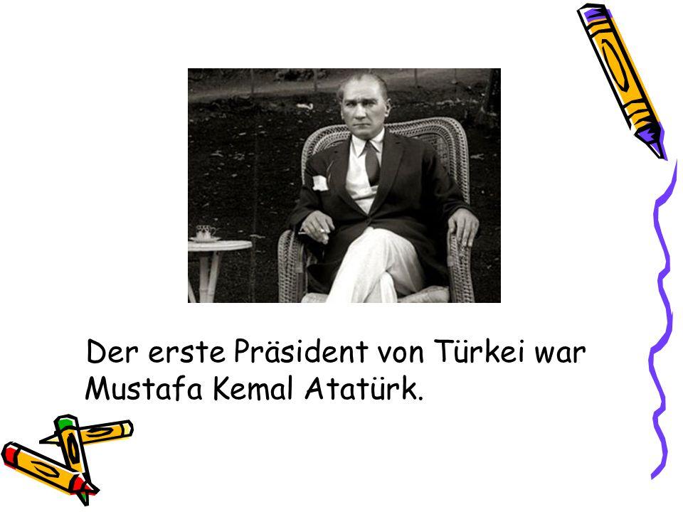 Der erste Präsident von Türkei war Mustafa Kemal Atatürk.