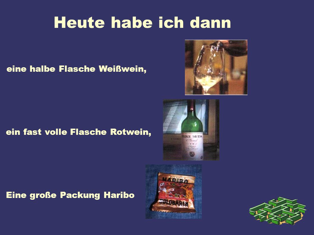 Heute habe ich dann eine halbe Flasche Weißwein, ein fast volle Flasche Rotwein, Eine große Packung Haribo.