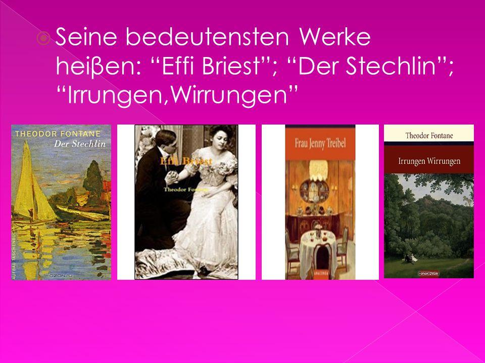 Seine bedeutensten Werke heiβen: Effi Briest ; Der Stechlin ; Irrungen,Wirrungen