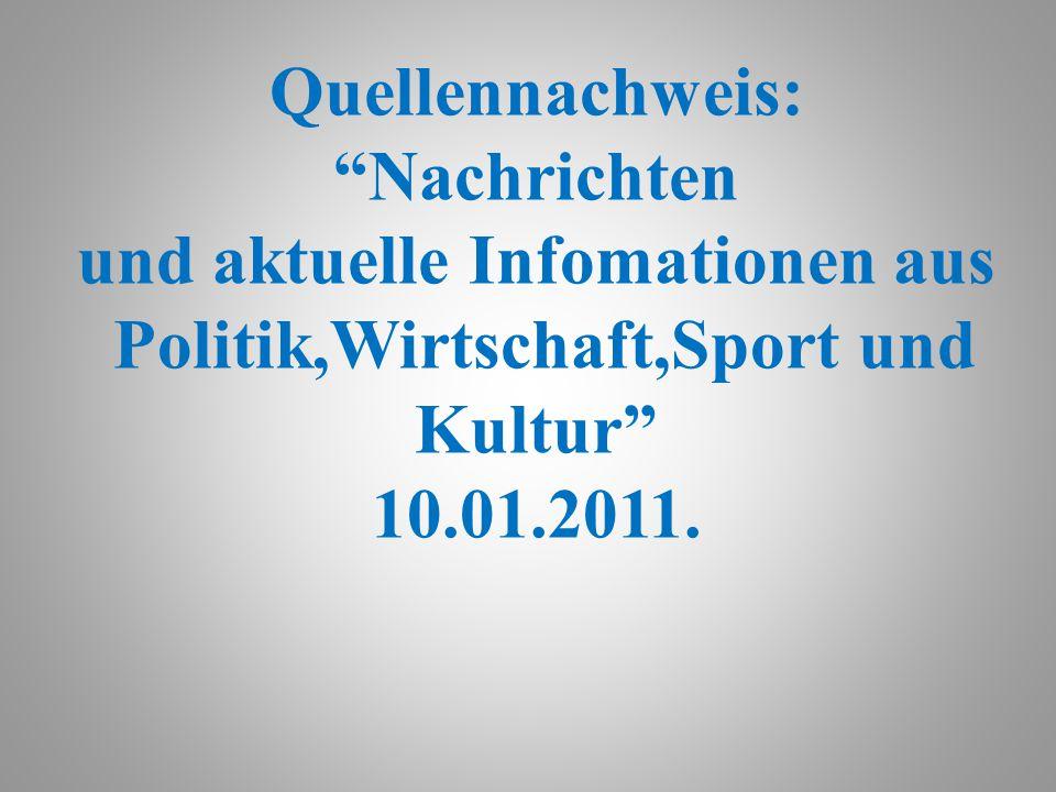 Quellennachweis: Nachrichten und aktuelle Infomationen aus Politik,Wirtschaft,Sport und Kultur 10.01.2011.