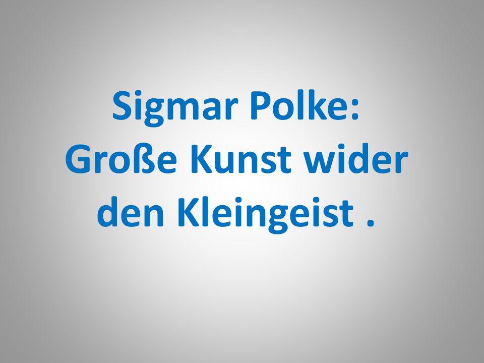 Sigmar Polke: Große Kunst wider den Kleingeist .