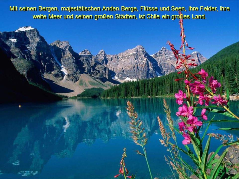 Mit seinen Bergen, majestätischen Anden Berge, Flüsse und Seen, ihre Felder, ihre weite Meer und seinen großen Städten, ist Chile ein großes Land.