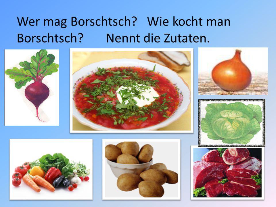 Wer mag Borschtsch Wie kocht man Borschtsch Nennt die Zutaten.