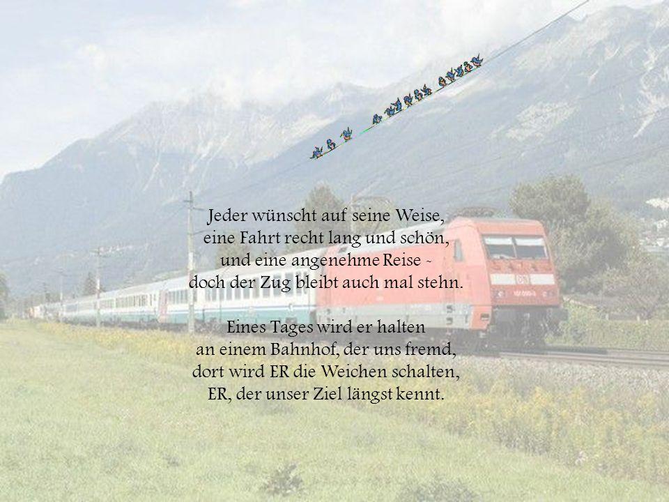 Jeder wünscht auf seine Weise, eine Fahrt recht lang und schön, und eine angenehme Reise - doch der Zug bleibt auch mal stehn.
