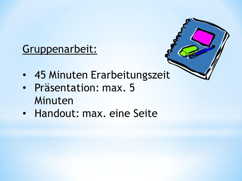 Gruppenarbeit: 45 Minuten Erarbeitungszeit Präsentation: max. 5 Minuten Handout: max. eine Seite