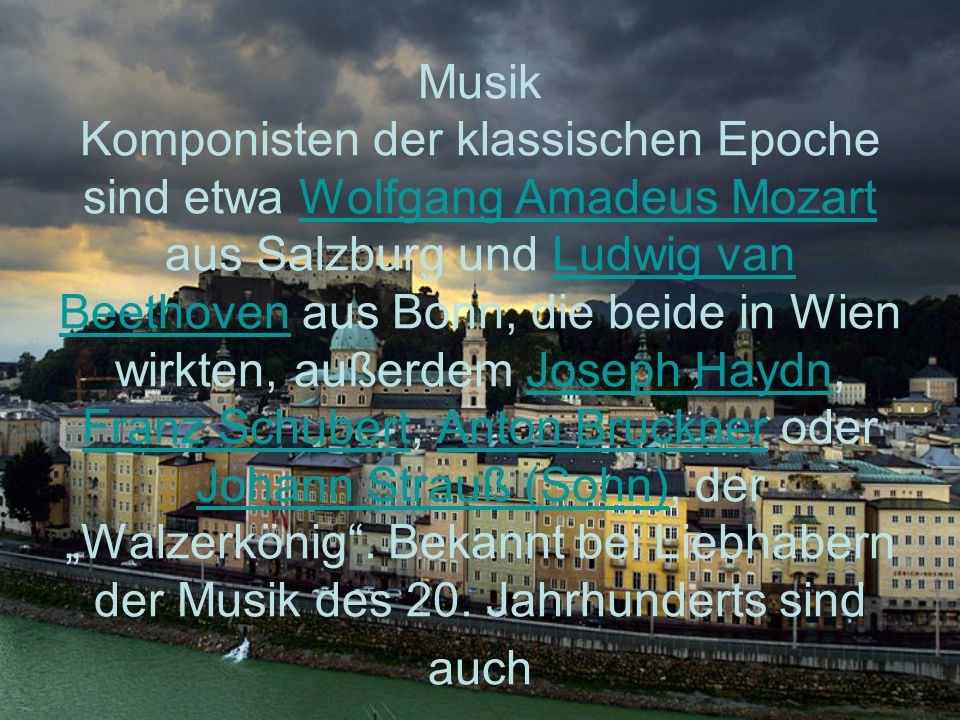"""Musik Komponisten der klassischen Epoche sind etwa Wolfgang Amadeus Mozart aus Salzburg und Ludwig van Beethoven aus Bonn, die beide in Wien wirkten, außerdem Joseph Haydn, Franz Schubert, Anton Bruckner oder Johann Strauß (Sohn), der """"Walzerkönig ."""