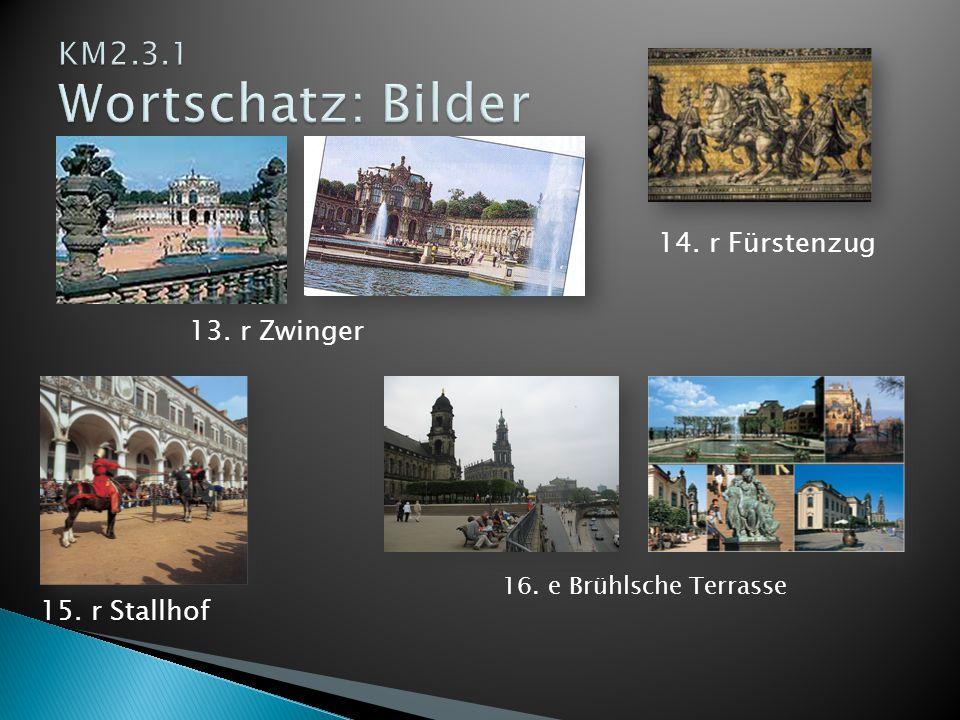 KM2.3.1 Wortschatz: Bilder 14. r Fürstenzug 13. r Zwinger