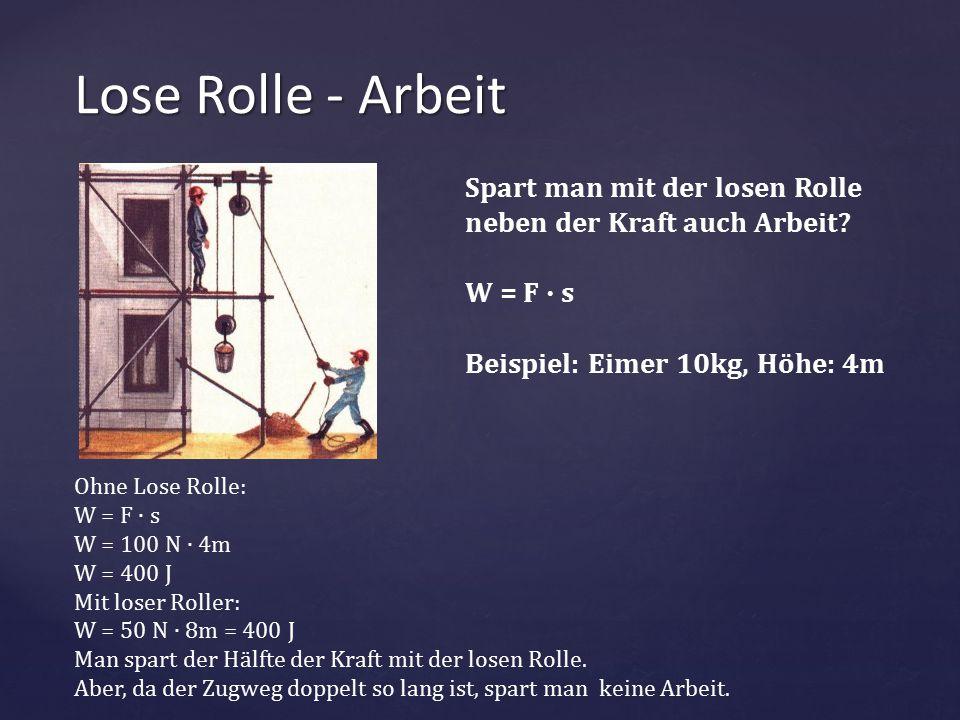Lose Rolle - Arbeit Spart man mit der losen Rolle neben der Kraft auch Arbeit W = F ∙ s. Beispiel: Eimer 10kg, Höhe: 4m.