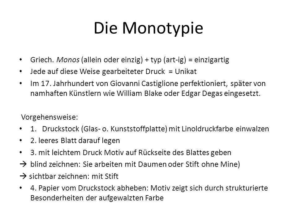 Die Monotypie Griech. Monos (allein oder einzig) + typ (art-ig) = einzigartig. Jede auf diese Weise gearbeiteter Druck = Unikat.