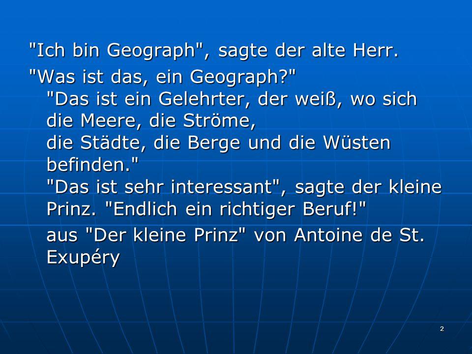 Ich bin Geograph , sagte der alte Herr.