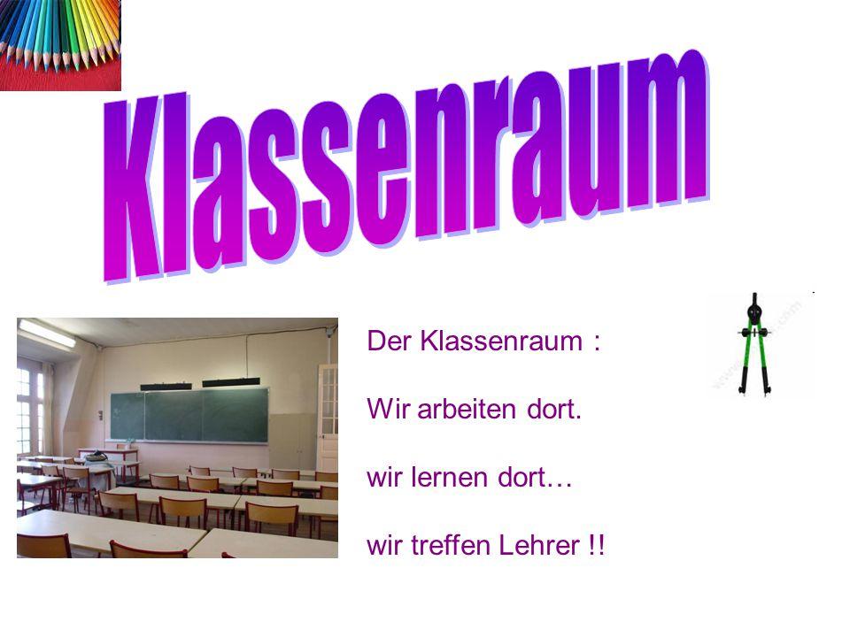 Klassenraum Der Klassenraum : Wir arbeiten dort. wir lernen dort… wir treffen Lehrer !!