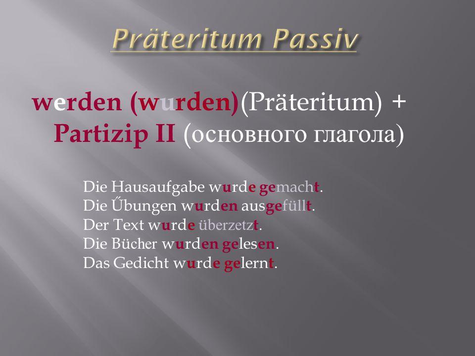 Präteritum Passiv werden (wurden)(Präteritum) + Partizip II (основного глагола) Die Hausaufgabe wurde gemacht.