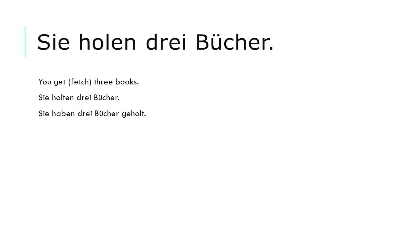 Sie holen drei Bücher. You get (fetch) three books.