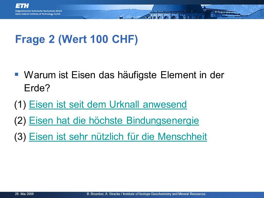 Frage 2 (Wert 100 CHF) Warum ist Eisen das häufigste Element in der Erde (1) Eisen ist seit dem Urknall anwesend.