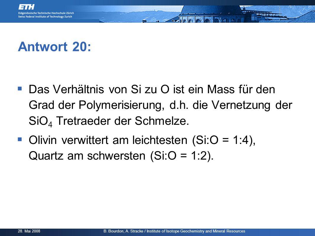 Antwort 20: Das Verhältnis von Si zu O ist ein Mass für den Grad der Polymerisierung, d.h. die Vernetzung der SiO4 Tretraeder der Schmelze.