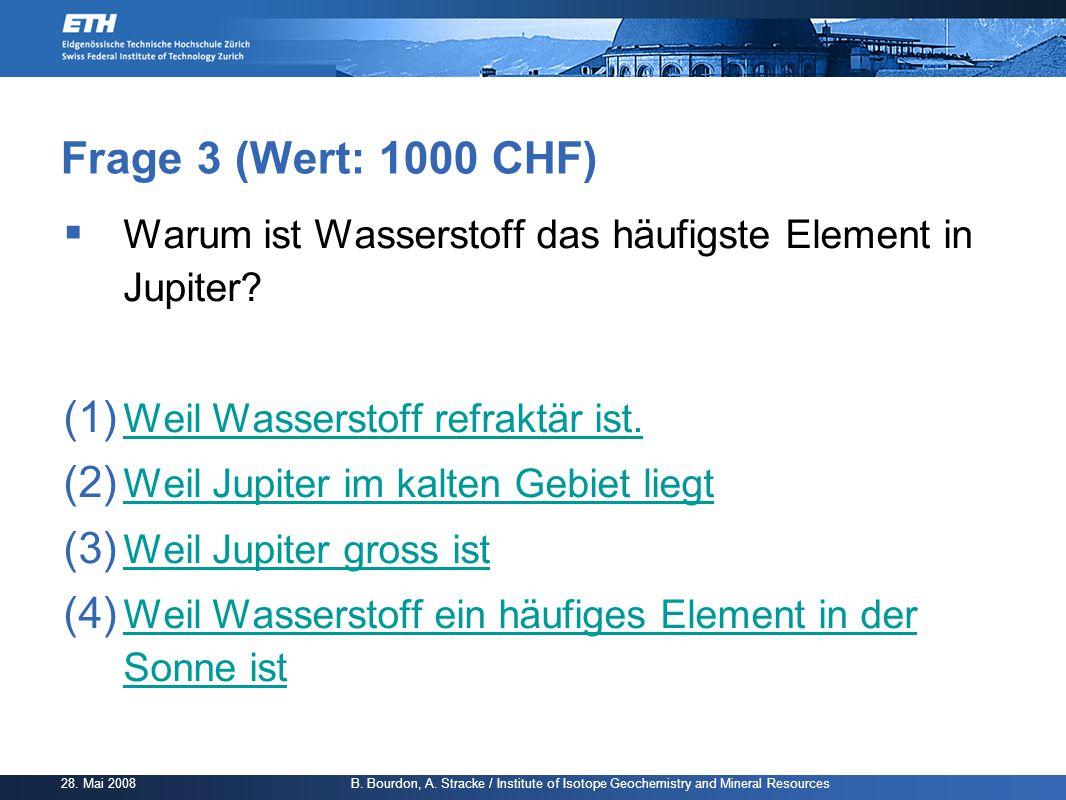 Frage 3 (Wert: 1000 CHF) Warum ist Wasserstoff das häufigste Element in Jupiter Weil Wasserstoff refraktär ist.