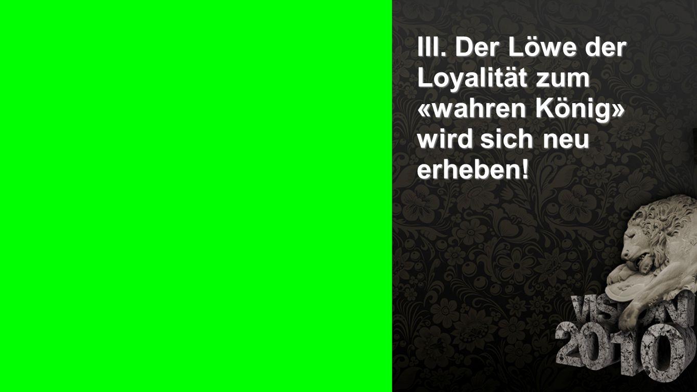 III. Der Löwe der Loyalität zum «wahren König» wird sich neu erheben!