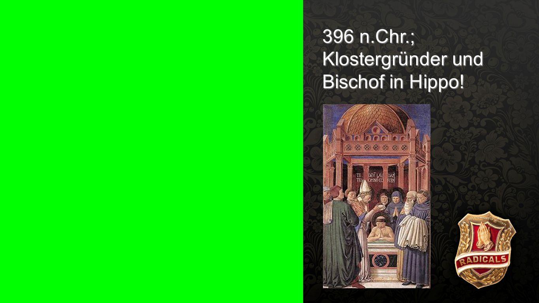 396 n.Chr.; Klostergründer und Bischof in Hippo!