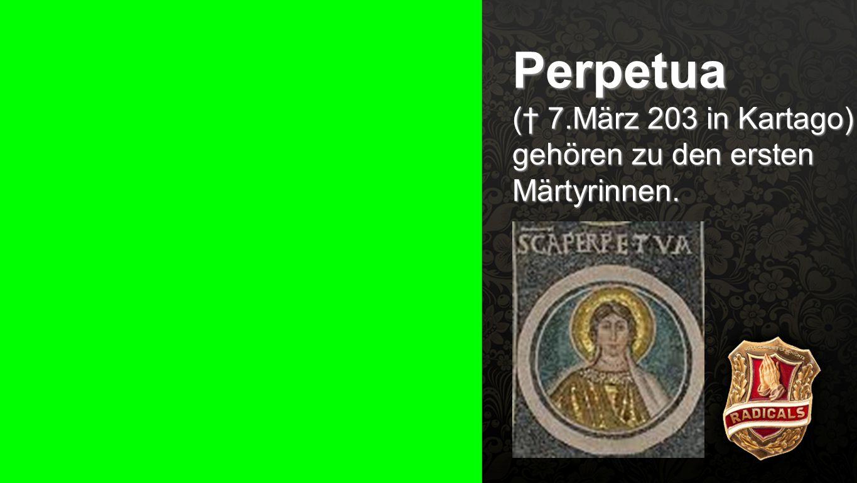 Perpetua († 7.März 203 in Kartago) gehören zu den ersten Märtyrinnen.