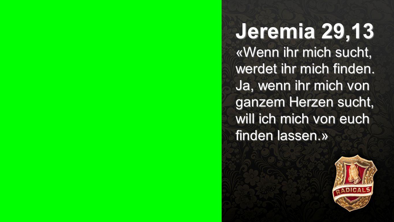 Jeremia 29,13 «Wenn ihr mich sucht, werdet ihr mich finden.