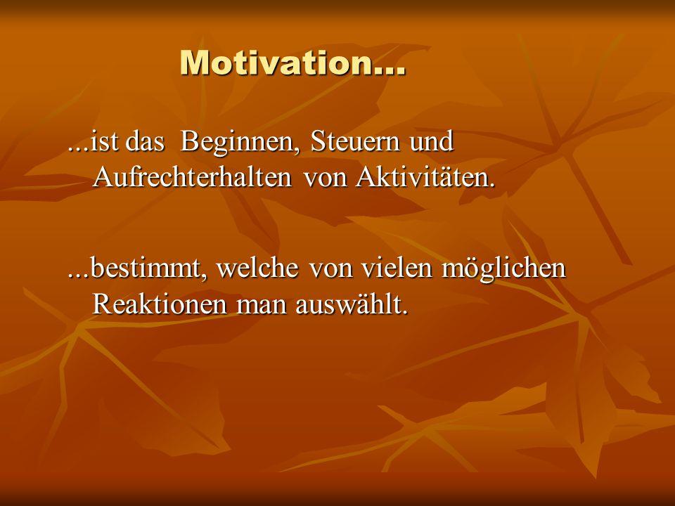 Motivation... ...ist das Beginnen, Steuern und Aufrechterhalten von Aktivitäten.