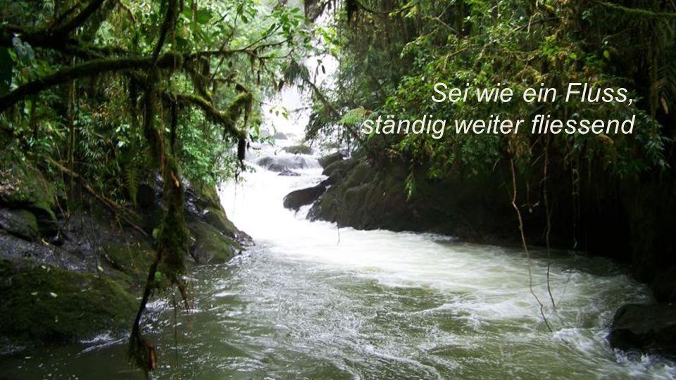Sei wie ein Fluss, ständig weiter fliessend.