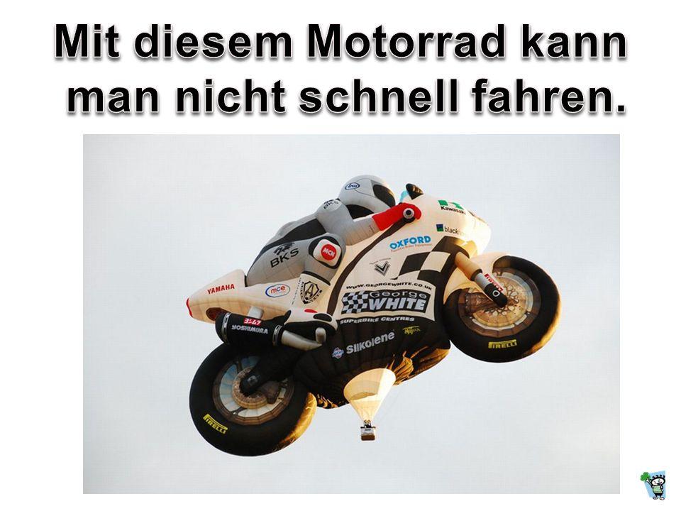 Mit diesem Motorrad kann man nicht schnell fahren.