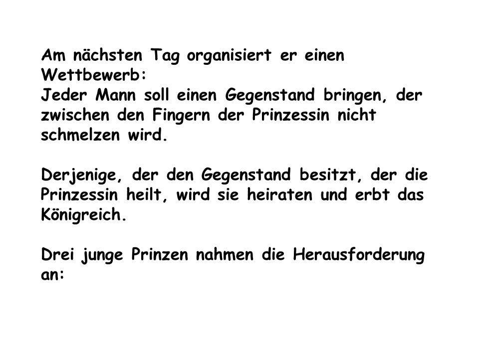 Am nächsten Tag organisiert er einen Wettbewerb: Jeder Mann soll einen Gegenstand bringen, der zwischen den Fingern der Prinzessin nicht schmelzen wird.