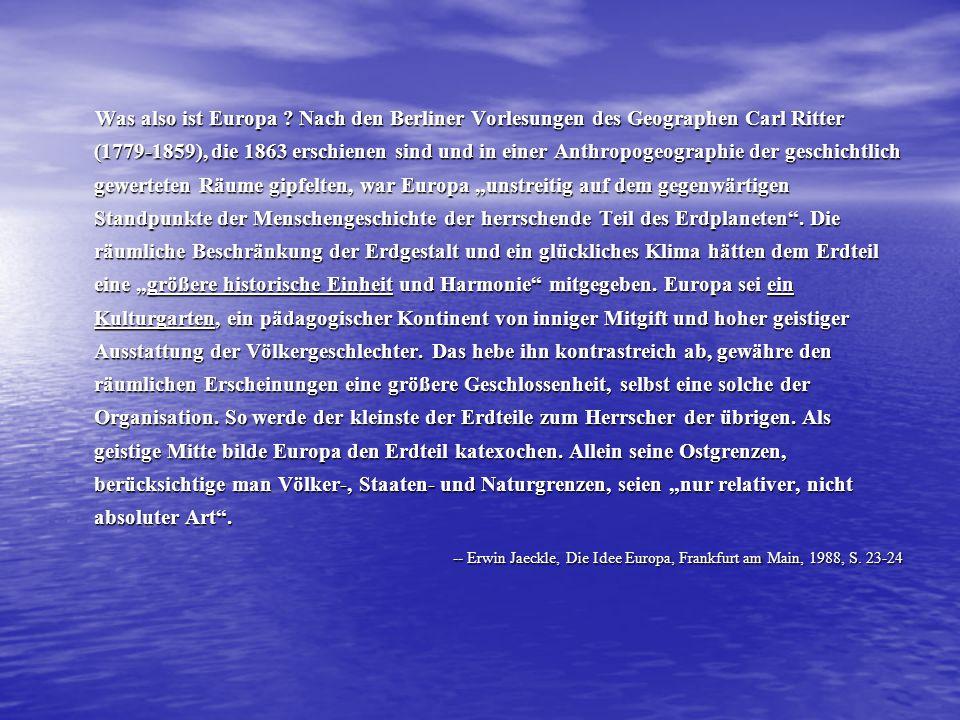 """Was also ist Europa Nach den Berliner Vorlesungen des Geographen Carl Ritter (1779-1859), die 1863 erschienen sind und in einer Anthropogeographie der geschichtlich gewerteten Räume gipfelten, war Europa """"unstreitig auf dem gegenwärtigen Standpunkte der Menschengeschichte der herrschende Teil des Erdplaneten . Die räumliche Beschränkung der Erdgestalt und ein glückliches Klima hätten dem Erdteil eine """"größere historische Einheit und Harmonie mitgegeben. Europa sei ein Kulturgarten, ein pädagogischer Kontinent von inniger Mitgift und hoher geistiger Ausstattung der Völkergeschlechter. Das hebe ihn kontrastreich ab, gewähre den räumlichen Erscheinungen eine größere Geschlossenheit, selbst eine solche der Organisation. So werde der kleinste der Erdteile zum Herrscher der übrigen. Als geistige Mitte bilde Europa den Erdteil katexochen. Allein seine Ostgrenzen, berücksichtige man Völker-, Staaten- und Naturgrenzen, seien """"nur relativer, nicht absoluter Art ."""