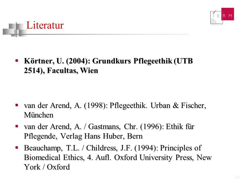 Literatur Körtner, U. (2004): Grundkurs Pflegeethik (UTB 2514), Facultas, Wien. van der Arend, A. (1998): Pflegeethik. Urban & Fischer, München.