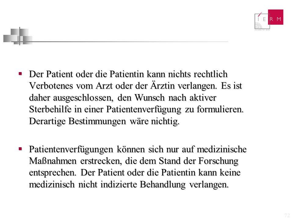 Der Patient oder die Patientin kann nichts rechtlich Verbotenes vom Arzt oder der Ärztin verlangen. Es ist daher ausgeschlossen, den Wunsch nach aktiver Sterbehilfe in einer Patientenverfügung zu formulieren. Derartige Bestimmungen wäre nichtig.