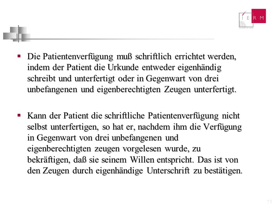 Die Patientenverfügung muß schriftlich errichtet werden, indem der Patient die Urkunde entweder eigenhändig schreibt und unterfertigt oder in Gegenwart von drei unbefangenen und eigenberechtigten Zeugen unterfertigt.