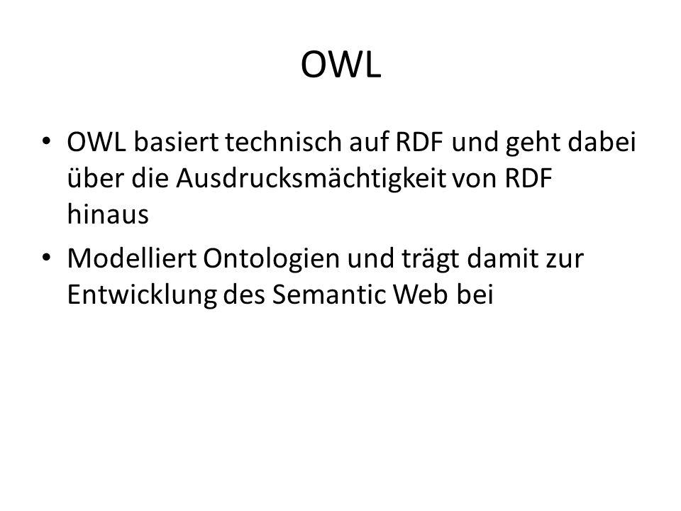 OWL OWL basiert technisch auf RDF und geht dabei über die Ausdrucksmächtigkeit von RDF hinaus.