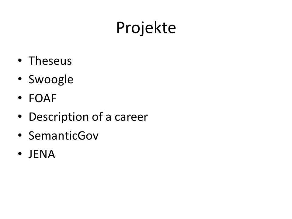 Projekte Theseus Swoogle FOAF Description of a career SemanticGov JENA