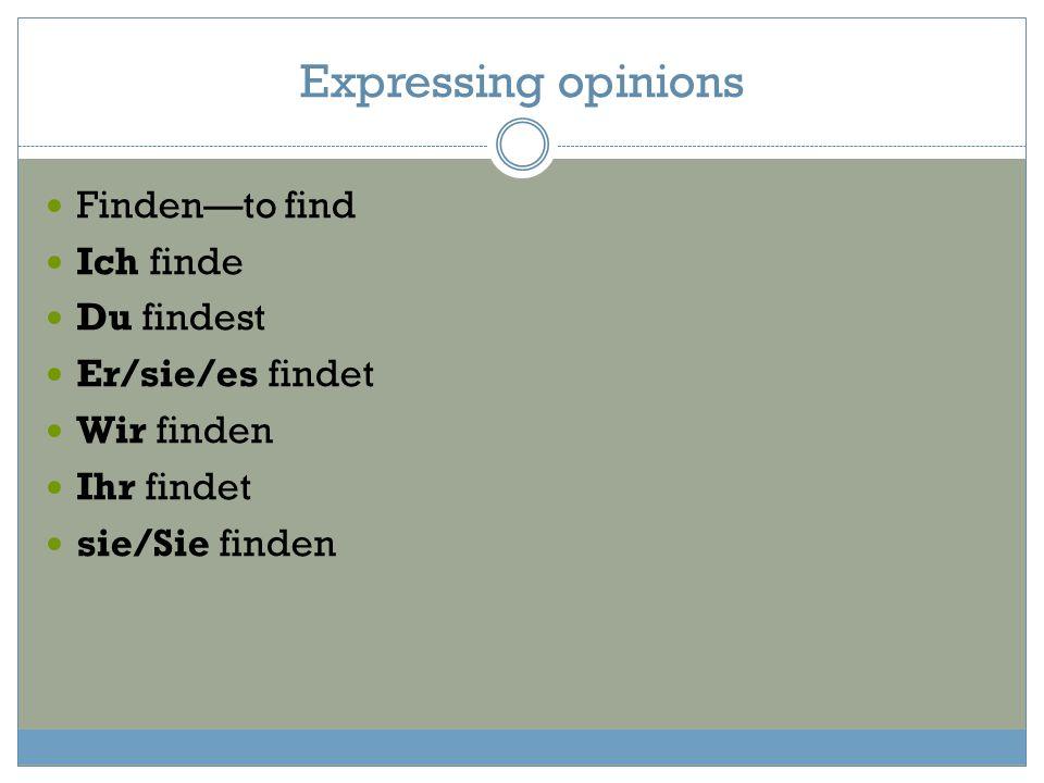 Expressing opinions Finden—to find Ich finde Du findest