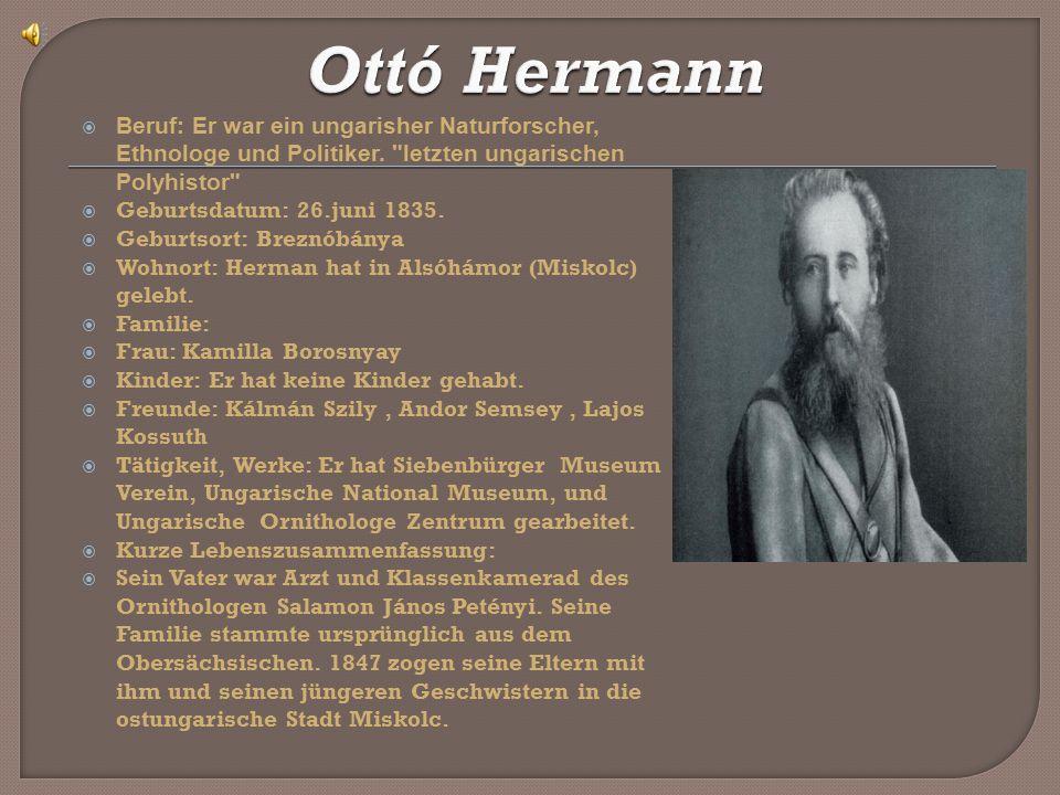 Ottó Hermann Beruf: Er war ein ungarisher Naturforscher, Ethnologe und Politiker. letzten ungarischen Polyhistor