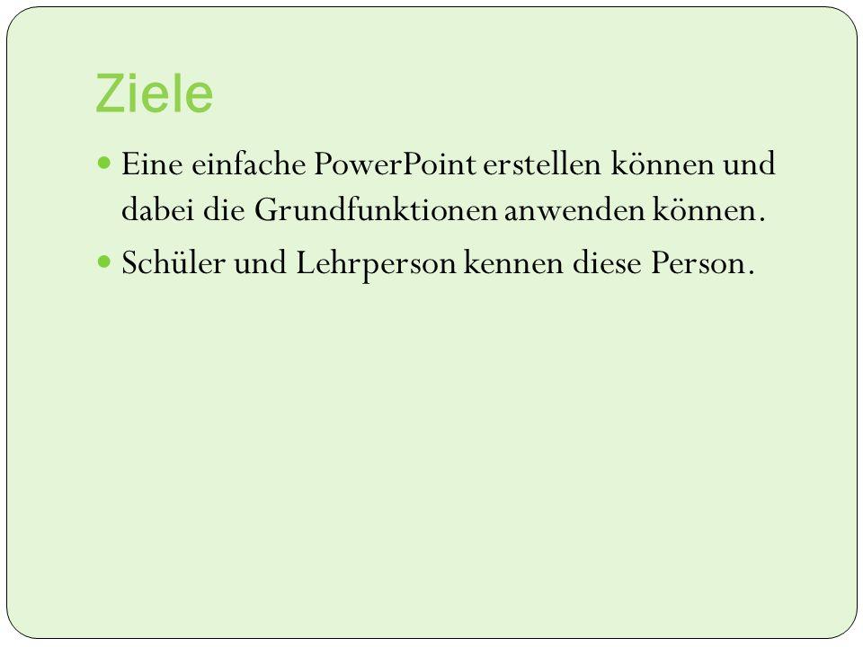 Ziele Eine einfache PowerPoint erstellen können und dabei die Grundfunktionen anwenden können.