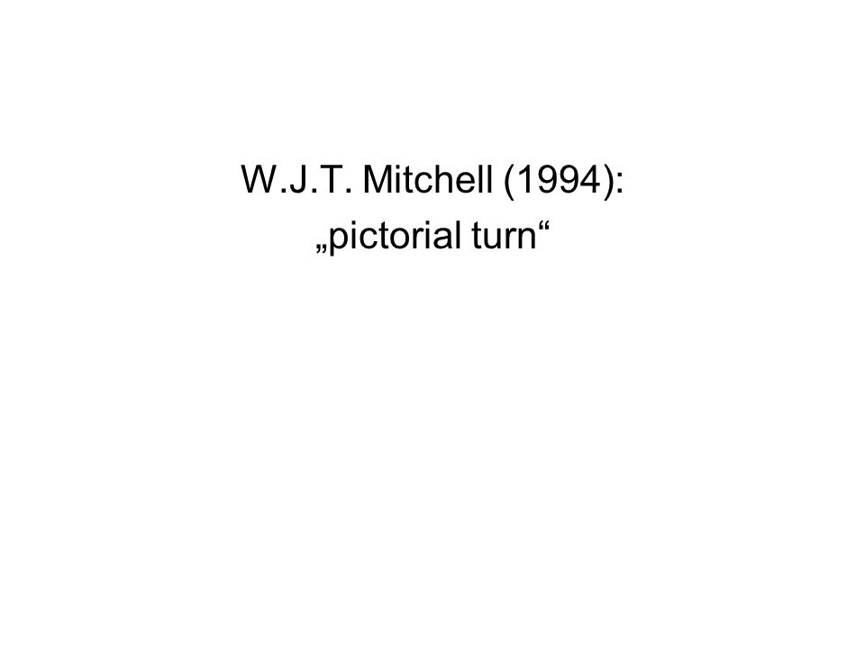 "W.J.T. Mitchell (1994): ""pictorial turn"