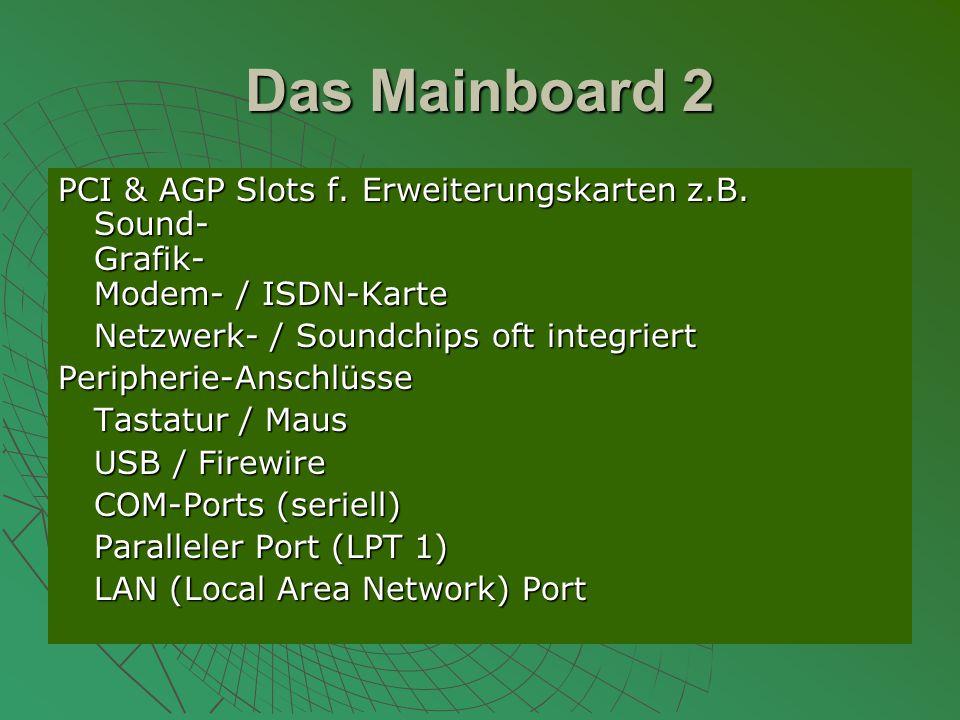 Das Mainboard 2 PCI & AGP Slots f. Erweiterungskarten z.B. Sound- Grafik- Modem- / ISDN-Karte. Netzwerk- / Soundchips oft integriert.