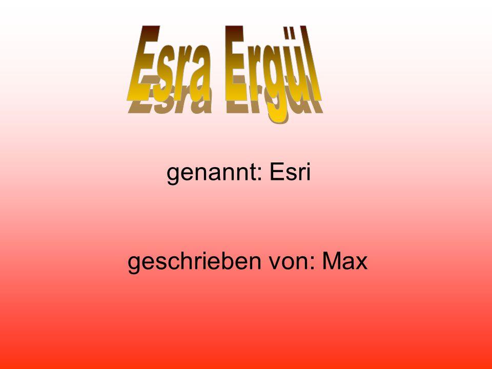 Esra Ergül genannt: Esri geschrieben von: Max