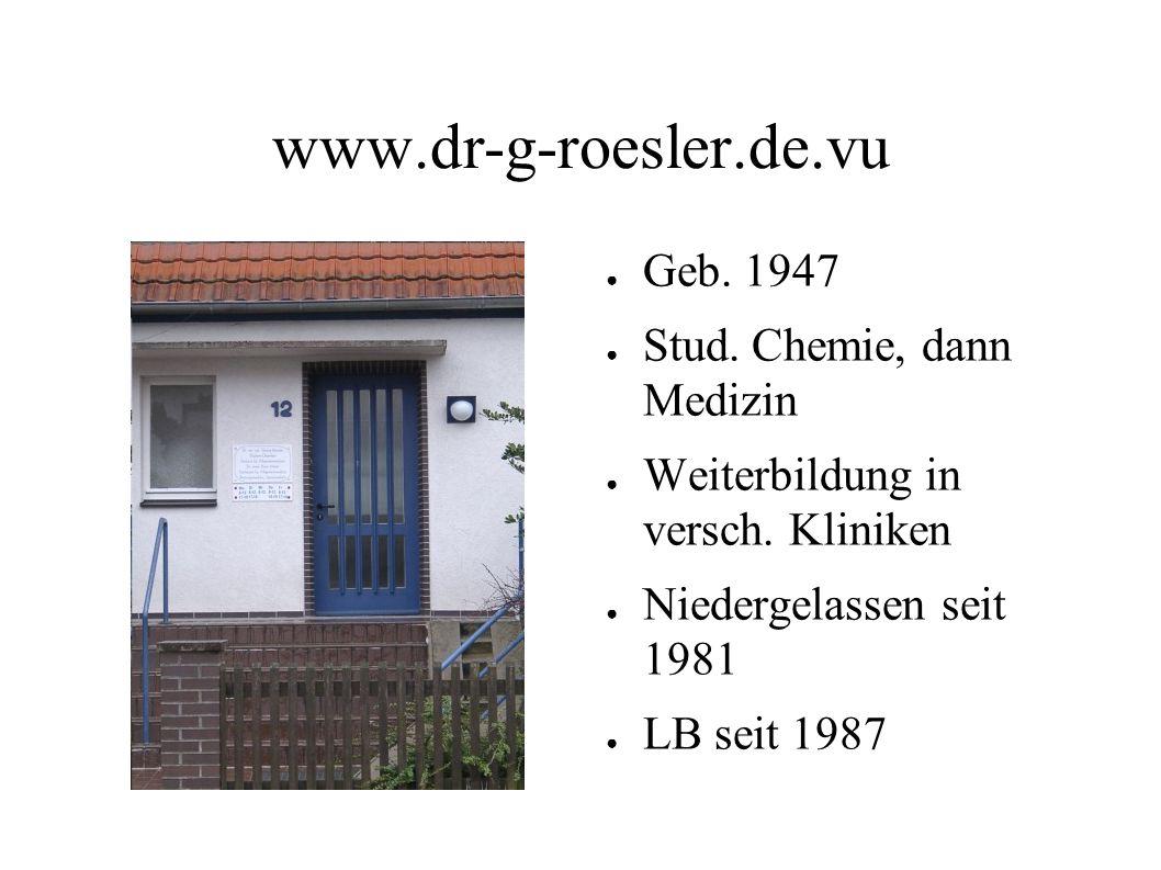 www.dr-g-roesler.de.vu Geb. 1947 Stud. Chemie, dann Medizin