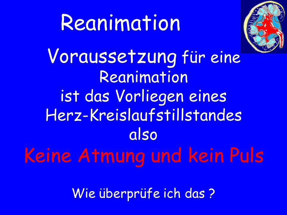 Reanimation Voraussetzung für eine Reanimation ist das Vorliegen eines Herz-Kreislaufstillstandes also Keine Atmung und kein Puls.