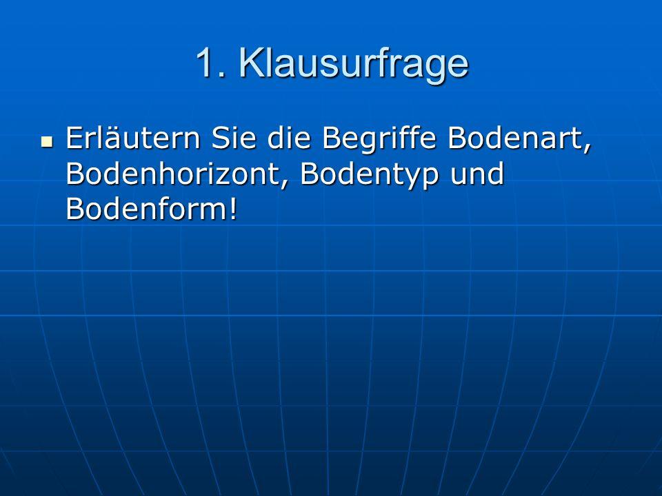 1. Klausurfrage Erläutern Sie die Begriffe Bodenart, Bodenhorizont, Bodentyp und Bodenform!