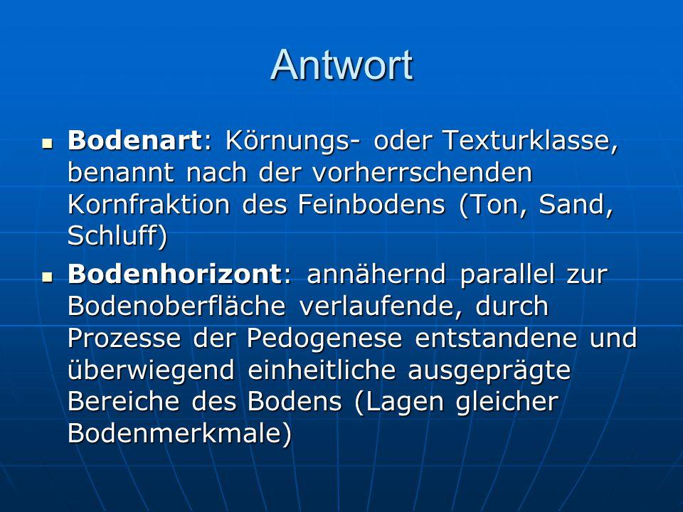Antwort Bodenart: Körnungs- oder Texturklasse, benannt nach der vorherrschenden Kornfraktion des Feinbodens (Ton, Sand, Schluff)